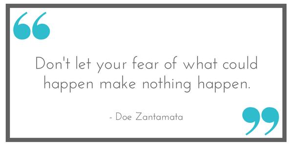 "Don't let your fear of what could happen make nothing happen."" - Doe Zantamata. Shared at Leavenworthadventures.com"