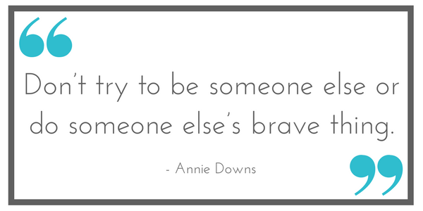 """Don't try to be someone else or do someone else's brave thing."" - Annie Downs. Shared at Leavenworthadventures.com"