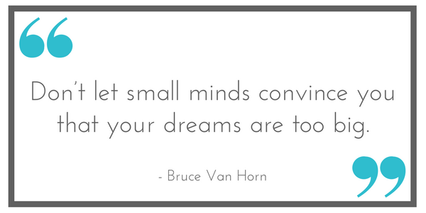 "Quote: ""Don't let small minds convince you that your dreams are too big."" - Bruce Van Horn. Shared at Leavenworthadventures.com"